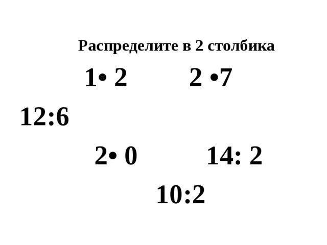 Распределите в 2 столбика 1• 2 2 •7 12:6 2• 0 14: 2 10:2