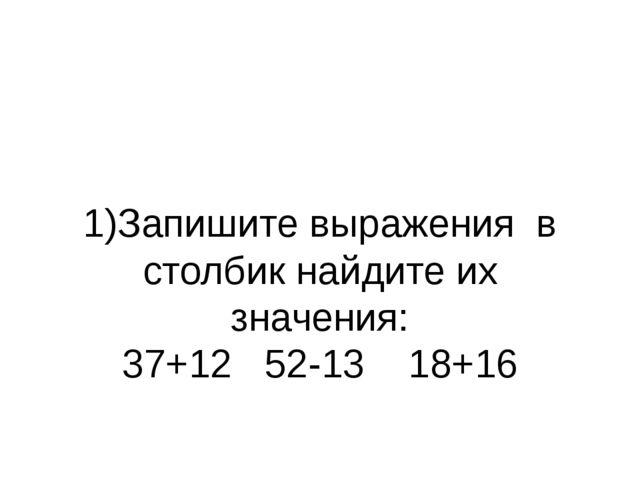 1)Запишите выражения в столбик найдите их значения: 37+12 52-13 18+16 2)Запиш...