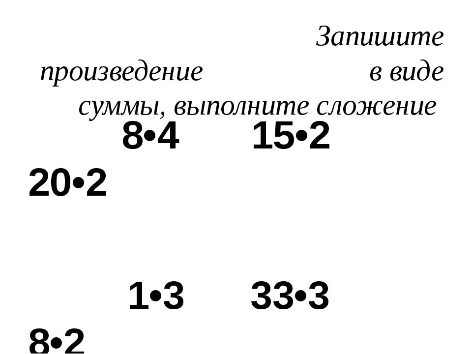 Запишите произведение в виде суммы, выполните сложение 8•4 15•2 20•2 1•3 33•...