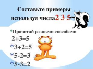 Составьте примеры используя числа2 3 5 Прочитай разными способами 2+3=5 3+2=5