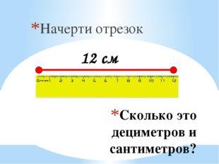 Сколько это дециметров и сантиметров? Начерти отрезок 12 см