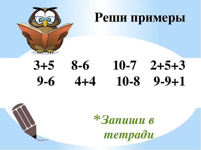 Запиши в тетради Реши примеры 3+5 8-6 10-7 2+5+3 9-6 4+4 10-8 9-9+1