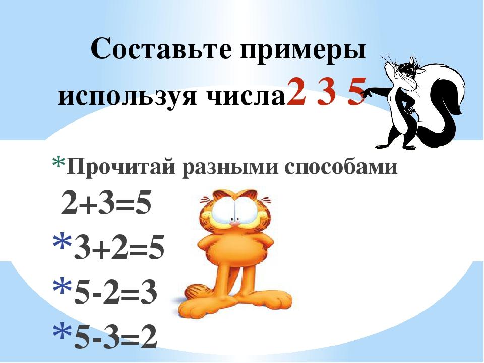 Составьте примеры используя числа2 3 5 Прочитай разными способами 2+3=5 3+2=5...