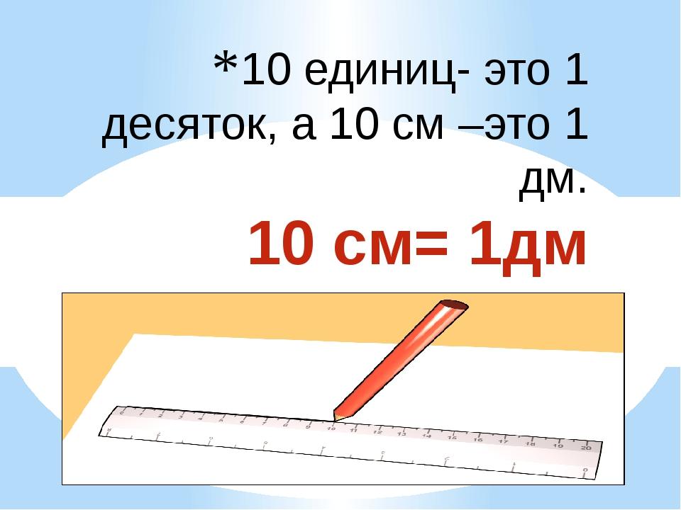 10 единиц- это 1 десяток, а 10 см –это 1 дм. 10 см= 1дм 1 дм = 10 см