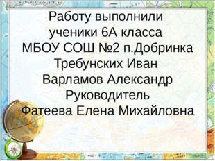 Работу выполнили ученики 6А класса МБОУ СОШ №2 п.Добринка Требунских Иван Вар