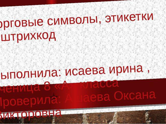 Торговые символы, этикетки и штрихкод Выполнила: исаева ирина , ученица 8 «А»...