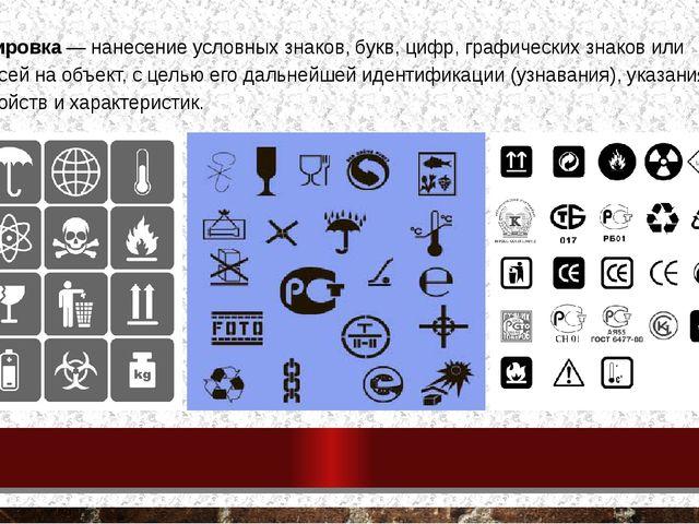 Маркировка — нанесение условных знаков, букв, цифр, графических знаков или на...