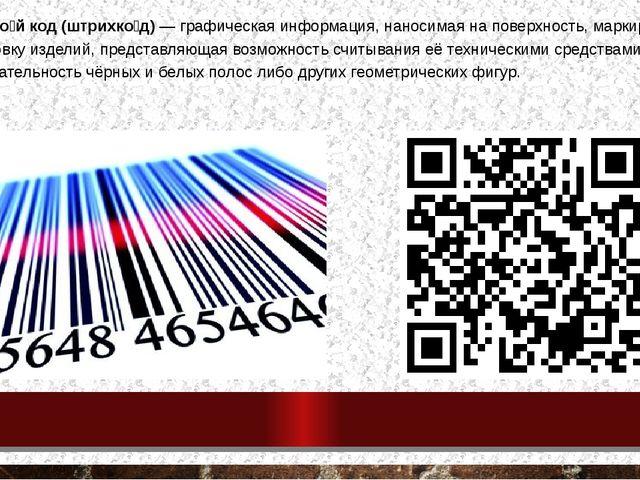 Штрихово́й код (штрихко́д) — графическая информация, наносимая на поверхность...