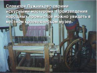 Славится Лужниково своими искусными мастерами. Произведения народных промысло