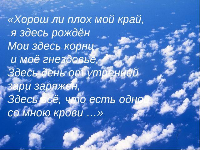 «Хорош ли плох мой край, я здесь рождён Мои здесь корни и моё гнездовье, Здес...
