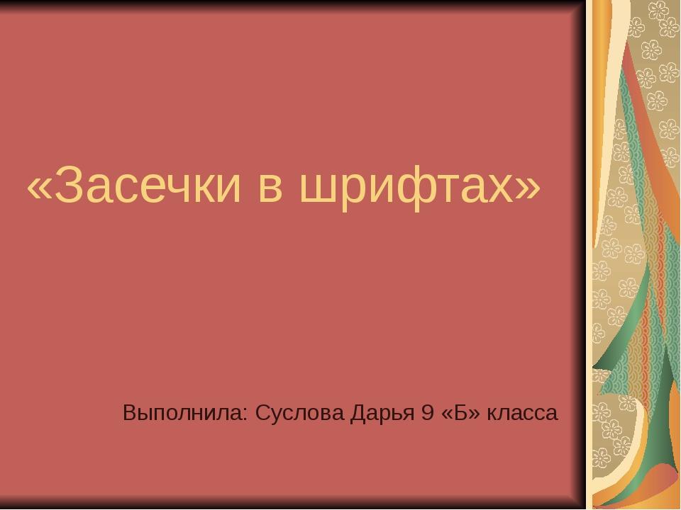 «Засечки в шрифтах» Выполнила: Суслова Дарья 9 «Б» класса