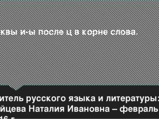 Буквы и-ы после ц в корне слова. учитель русского языка и литературы: Зайцева