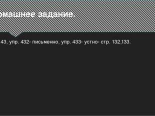 Домашнее задание. П.43, упр. 432- письменно, упр. 433- устно- стр. 132,133.