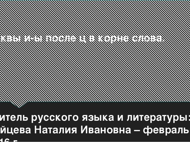 Буквы и-ы после ц в корне слова. учитель русского языка и литературы: Зайцева...