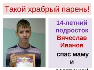 Такой храбрый парень! 14-летний подросток Вячеслав Иванов спас маму и сестрен