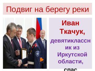 Подвиг на берегу реки Иван Ткачук, девятиклассник из Иркутской области, спас
