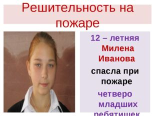 Решительность на пожаре 12 – летняя Милена Иванова спасла при пожаре четверо