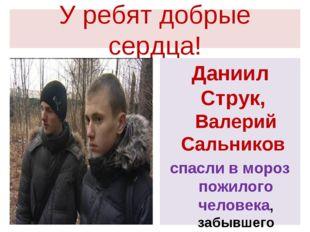 У ребят добрые сердца! Даниил Струк, Валерий Сальников спасли в мороз пожилог
