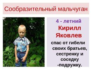 Сообразительный мальчуган 4 - летний Кирилл Яковлев спас от гибели своих брат