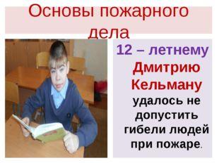 Основы пожарного дела 12 – летнему Дмитрию Кельману удалось не допустить гибе