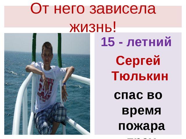 От него зависела жизнь! 15 - летний Сергей Тюлькин спас во время пожара трех...
