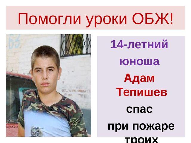 Помогли уроки ОБЖ! 14-летний юноша Адам Тепишев спас при пожаре троих детей!
