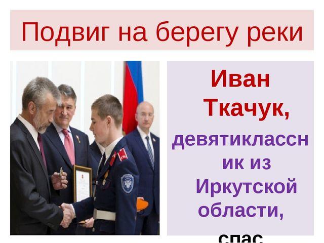 Подвиг на берегу реки Иван Ткачук, девятиклассник из Иркутской области, спас...