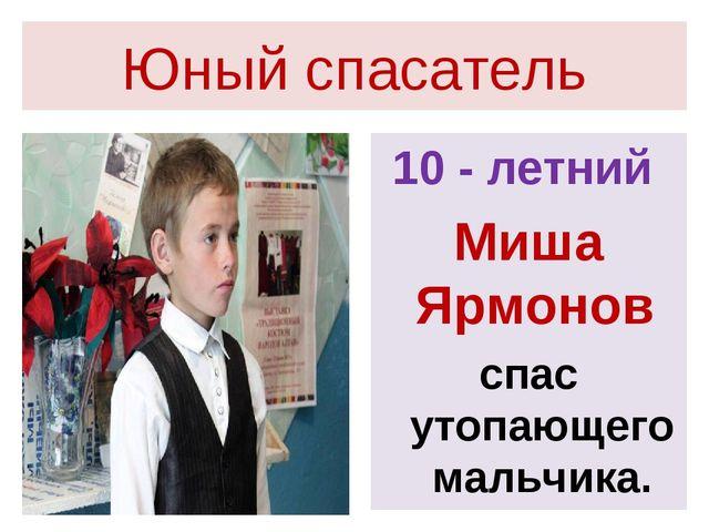 Юный спасатель 10 - летний Миша Ярмонов спас утопающего мальчика.