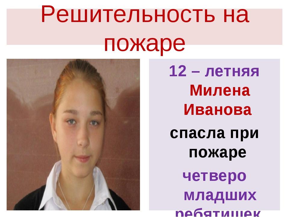 Решительность на пожаре 12 – летняя Милена Иванова спасла при пожаре четверо...