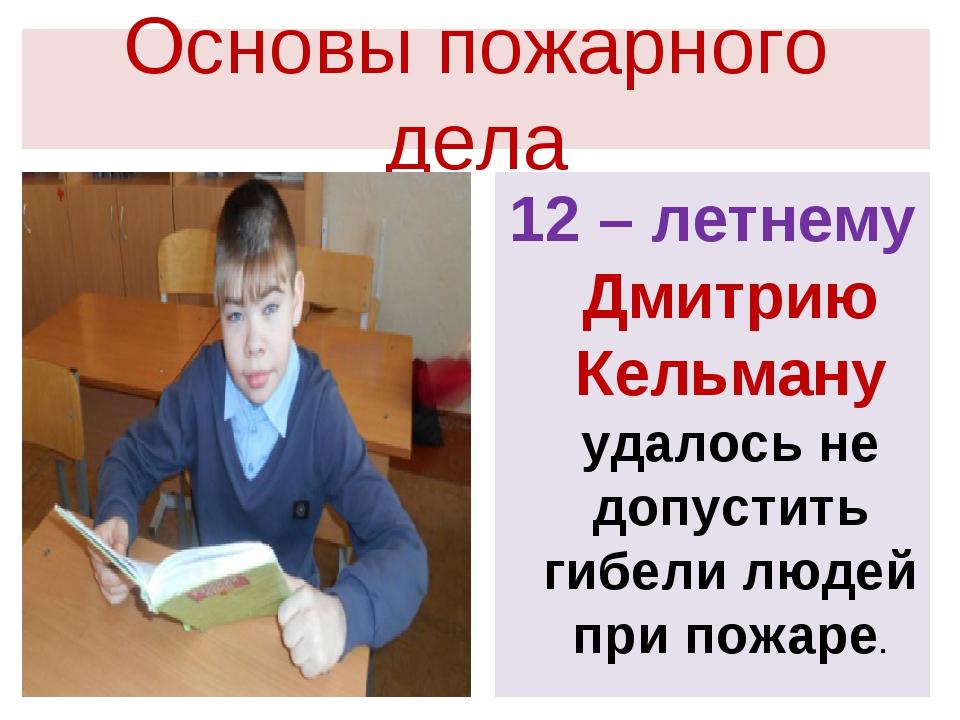 Основы пожарного дела 12 – летнему Дмитрию Кельману удалось не допустить гибе...