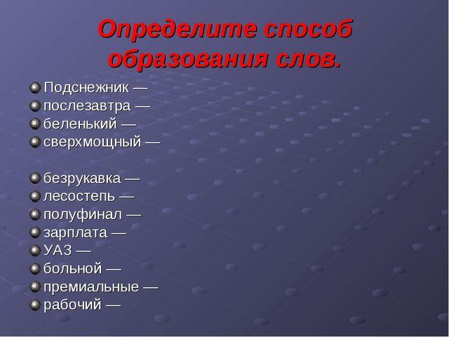 Определите способ образования слов. Подснежник — послезавтра — беленький — св...