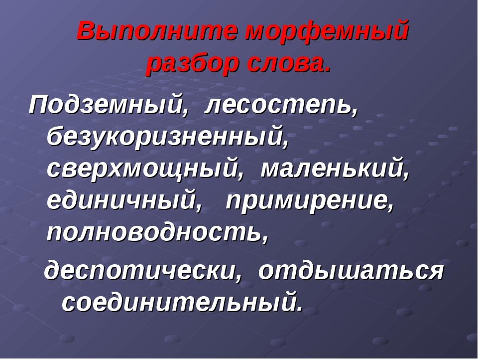 Выполните морфемный разбор слова. Подземный, лесостепь, безукоризненный, све...