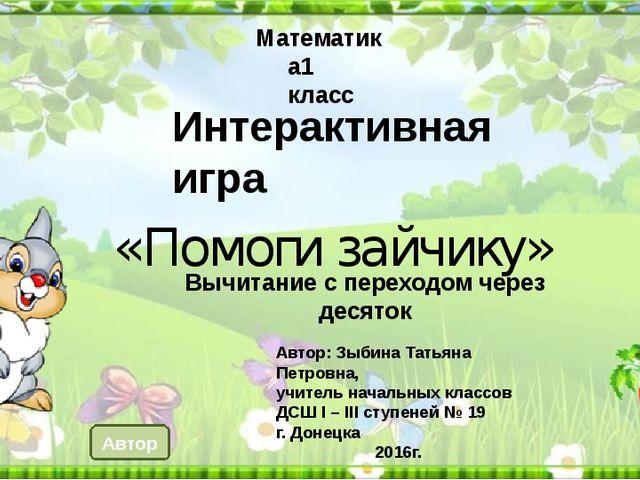 Интерактивная игра «Помоги зайчику» Математика1 класс Автор: Зыбина Татьяна П...