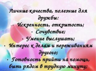 Личные качества, полезные для дружбы: · Искренность, открытость; · Сочувст