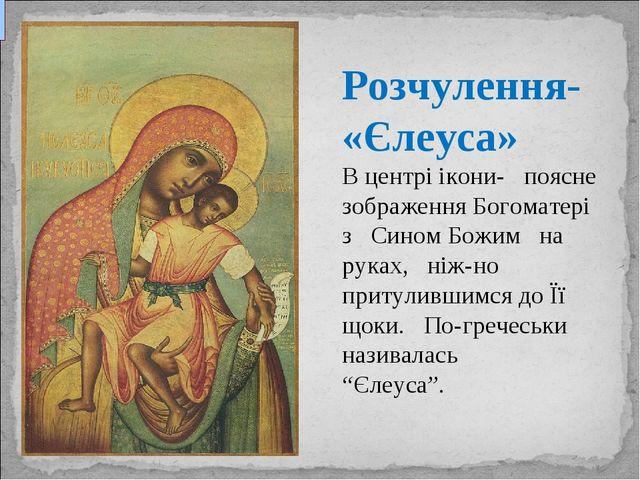 Розчулення- «Єлеуса» В центрі ікони- поясне зображення Богоматері зСино...