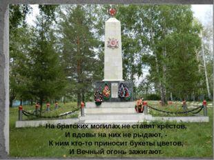 На братских могилах не ставят крестов, И вдовы на них не рыдают, - К ним кто-