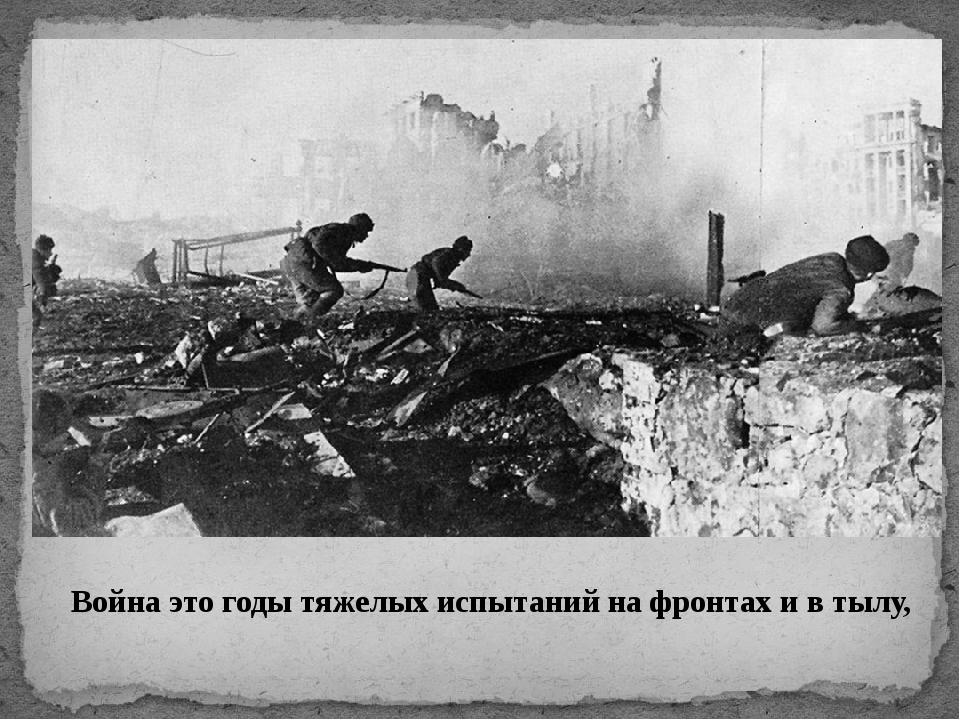 Война это годы тяжелых испытаний на фронтах и в тылу,