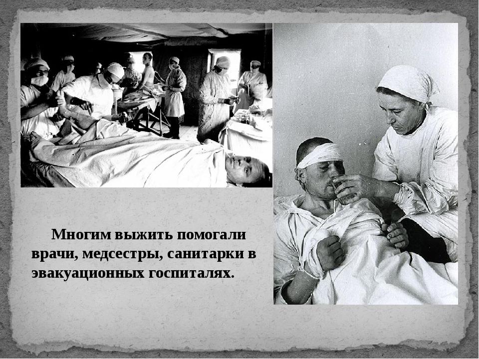 Многим выжить помогали врачи, медсестры, санитарки в эвакуационных госпиталях.