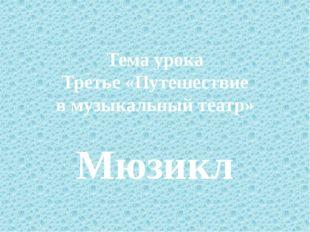Тема урока Третье «Путешествие в музыкальный театр» Мюзикл