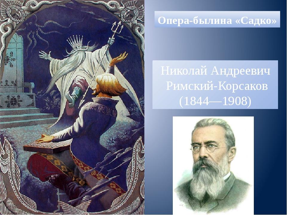 Опера-былина «Садко» Николай Андреевич Римский-Корсаков (1844—1908)