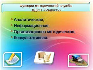 Функции методической службы ДДЮТ «Радость» Аналитическая; Информационная; Орг