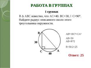 РАБОТА В ГРУППАХ 1 группах В ∆ АВС известно, что АС=40. ВС=30, С=90°. Найдит