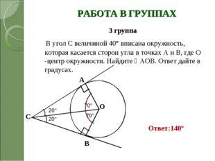 РАБОТА В ГРУППАХ 3 группа В угол С величиной 40° вписана окружность, которая