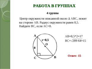 РАБОТА В ГРУППАХ 4 группа Центр окружности описанной около ∆ ABC, лежит на ст
