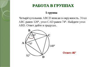 РАБОТА В ГРУППАХ 5 группа Четырёхугольник ABCD вписан в окружность. Угол АВС