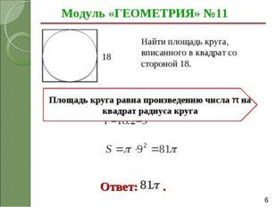 Модуль «ГЕОМЕТРИЯ» №11 Ответ: . Найти площадь круга, вписанного в квадрат со