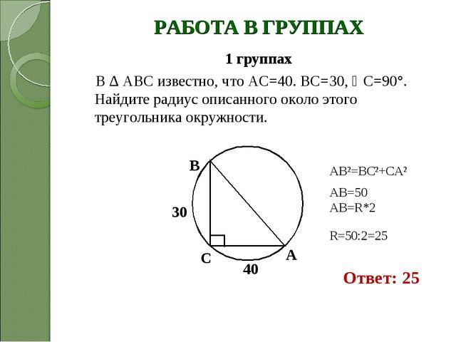РАБОТА В ГРУППАХ 1 группах В ∆ АВС известно, что АС=40. ВС=30, С=90°. Найдит...