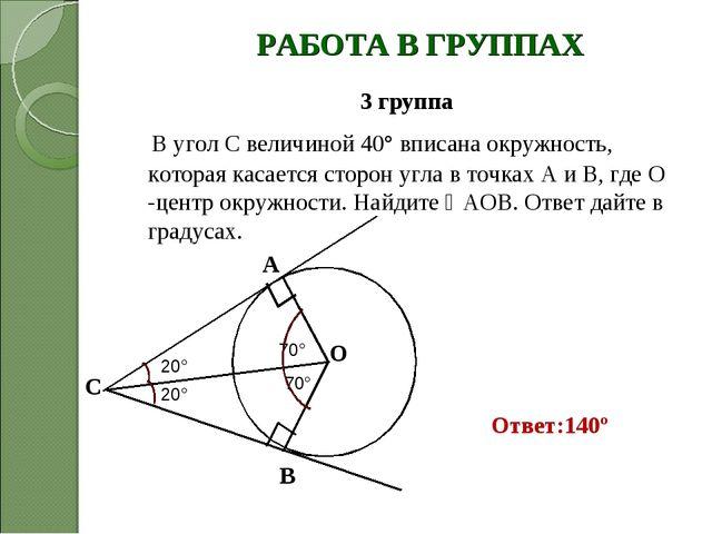 РАБОТА В ГРУППАХ 3 группа В угол С величиной 40° вписана окружность, которая...