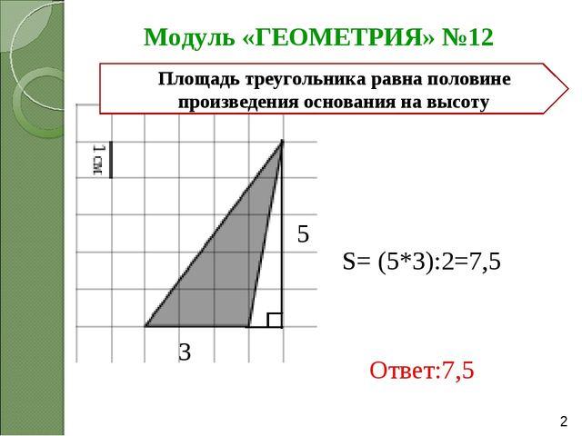 Модуль «ГЕОМЕТРИЯ» №12 Ответ:7,5 5 3 S= (5*3):2=7,5 Площадь треугольника равн...