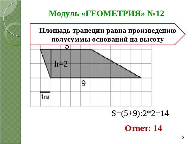 Модуль «ГЕОМЕТРИЯ» №12 Ответ: 14 5 9 h=2 S=(5+9):2*2=14 Площадь трапеции равн...